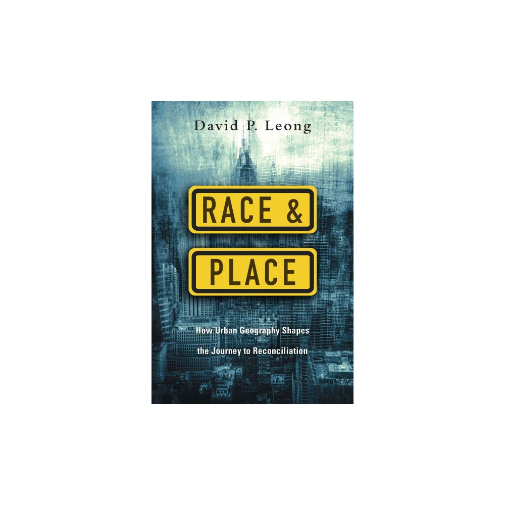 Race & Place : How Urban Geography Shapes the Journey to Reconciliation (Paperback) (David P. Leong)