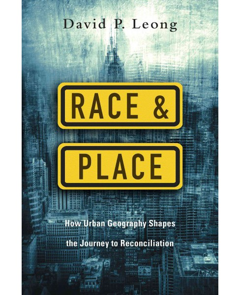 Race & Place : How Urban Geography Shapes the Journey to Reconciliation (Paperback) (David P. Leong) - image 1 of 1