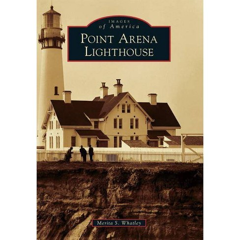 Point Arena Lighthouse - (Images of America (Arcadia Publishing)) by  Merita S Whatley (Paperback) - image 1 of 1