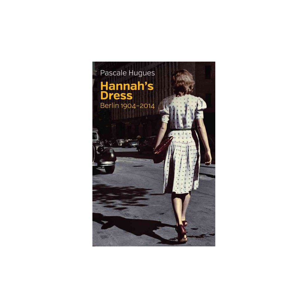 Hannah's Dress : Berlin 1904-2014 - by Pascale Hugues (Hardcover)