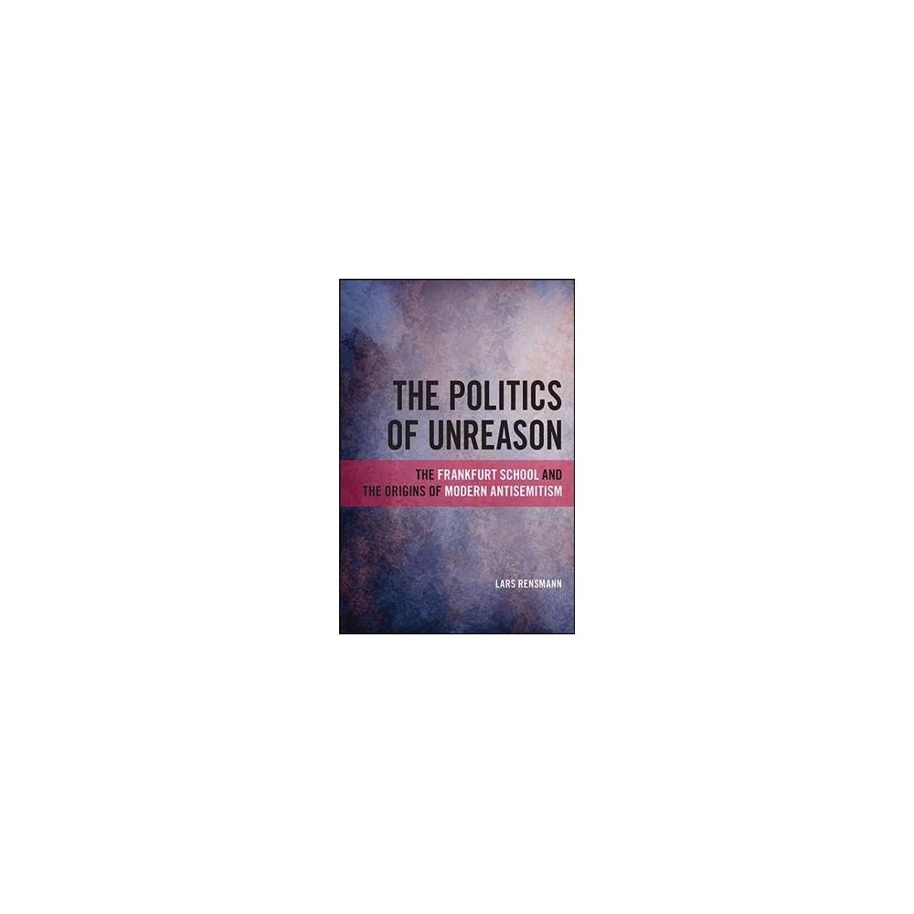 Politics of Unreason : The Frankfurt School and the Origins of Modern Antisemitism - (Hardcover)