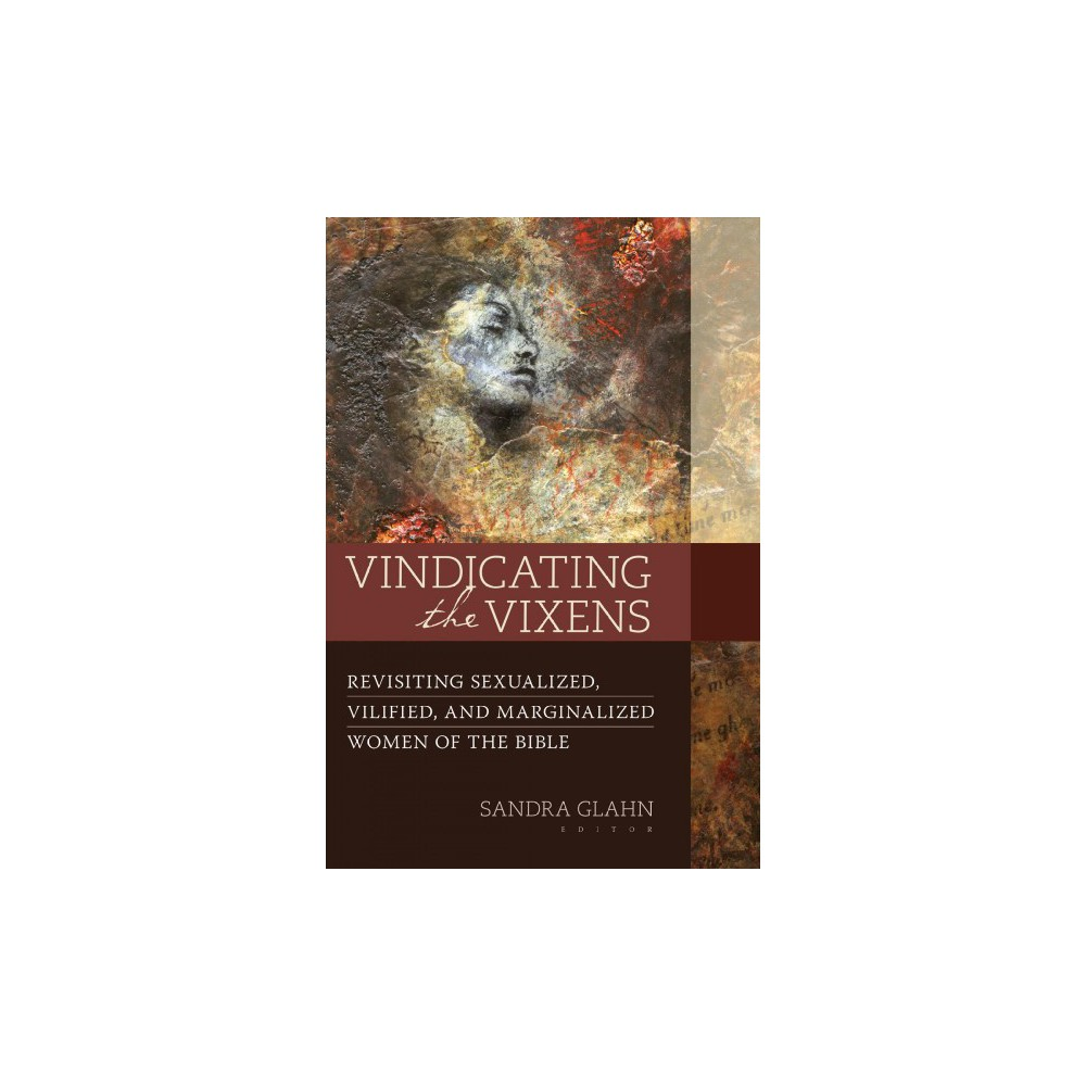 Vindicating the Vixens : Revisiting Sexualized, Vilified, and Marginalized Women of the Bible