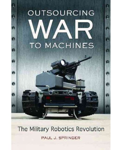 Outsourcing War to Machines : The Military Robotics Revolution -  by Paul J. Springer (Hardcover) - image 1 of 1