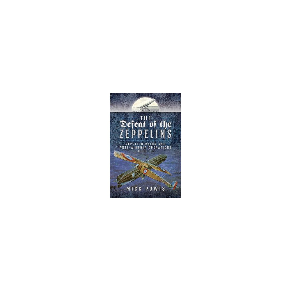 Defeat of the Zeppelins : Zeppelin Raids and Anti-airship Operations 1916-18 - by Mick Powis (Hardcover)