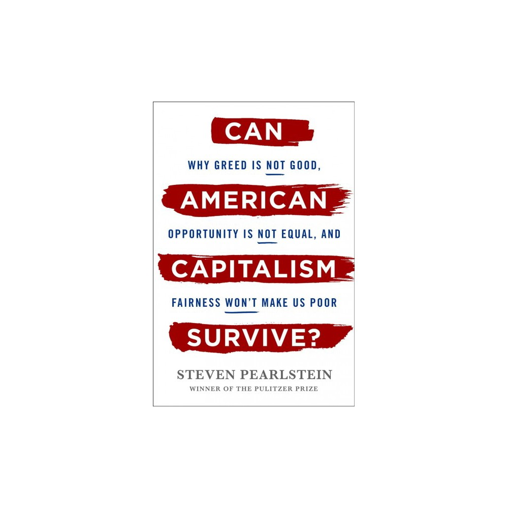 Can American Capitalism Survive? : Why Greed Is Not Good, Opportunity Is Not Equal, and Fairness Won't