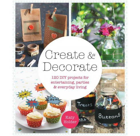 Create & Decorate : 120 DIY Projects for Entertaining, Parties & Everyday Living (Paperback) (Katy - image 1 of 1