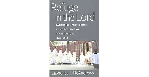 Refuge in the Lord : Catholics, Presidents & the Politics of Immigration, 1981-2013 (Paperback) - image 1 of 1