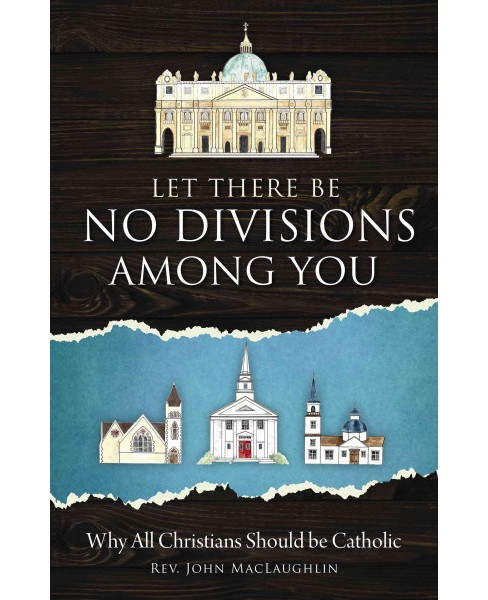 Let There Be No Divisons Among You : Why All Christians Should Be Catholic (Paperback) (John - image 1 of 1