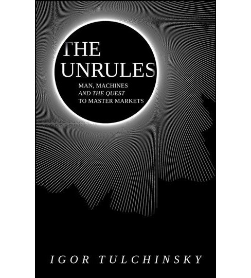UnRules : Man, Machines and the Quest to Master Markets -  by Igor Tulchinsky (Hardcover) - image 1 of 1