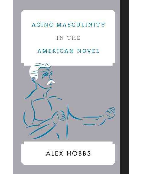 Aging Masculinity in the American Novel (Hardcover) (Alex Hobbs) - image 1 of 1