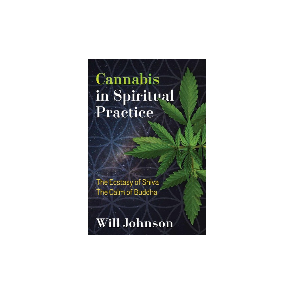 Cannabis in Spiritual Practice : The Ecstasy of Shiva, the Calm of Buddha - by Will Johnson (Paperback)