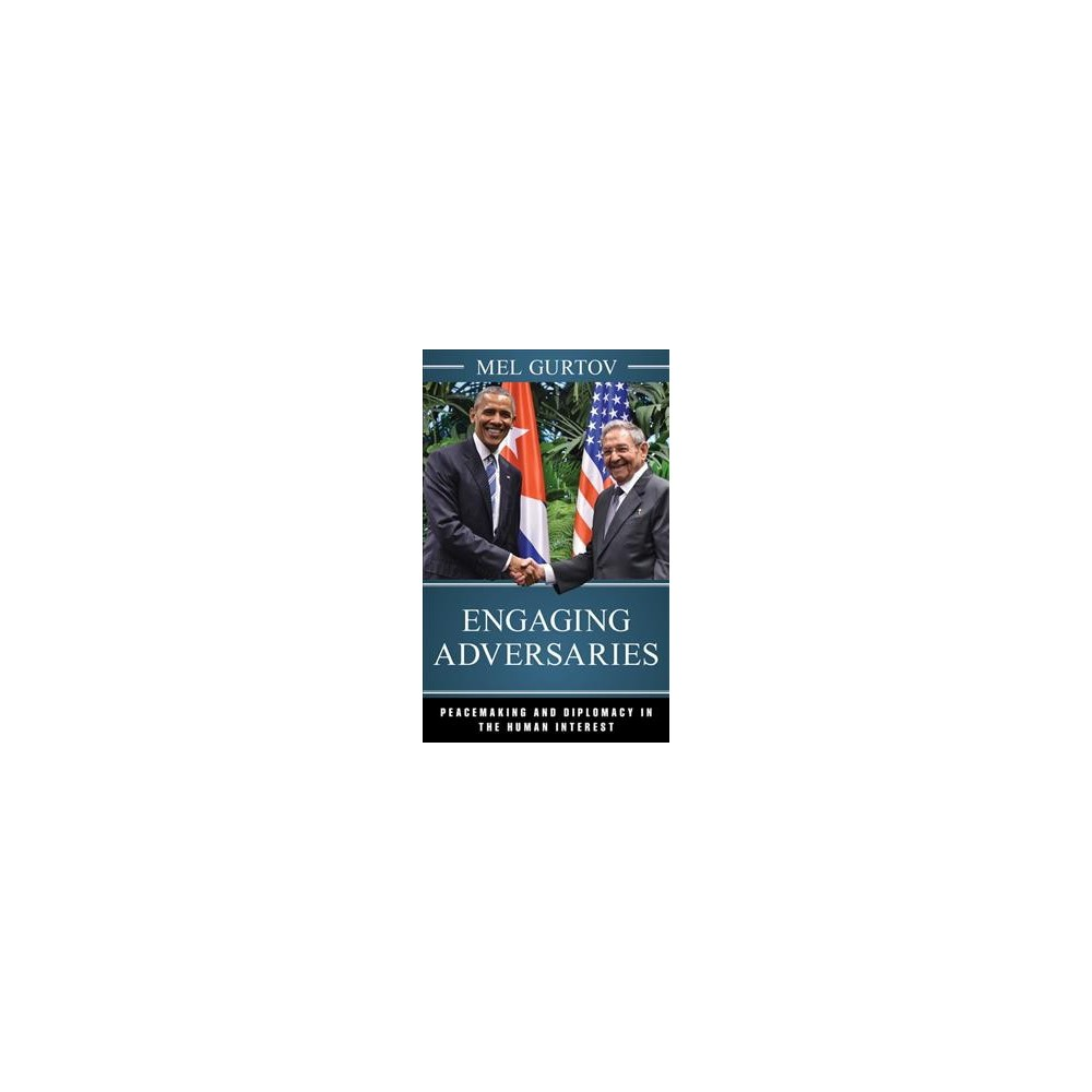 Engaging Adversaries : Peacemaking and Diplomacy in the Human Interest - by Mel Gurtov (Hardcover)