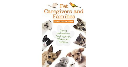 Pet Care Givers and Families : Getting the Most from Dog Playgroups, Walkers, and Pet Sitters - image 1 of 1
