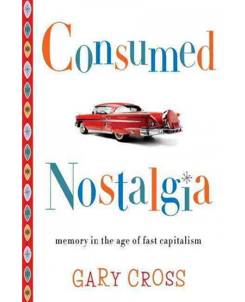 Consumed Nostalgia : Memory in the Age of Fast Capitalism (Reprint) (Paperback) (Gary Cross) - image 1 of 1