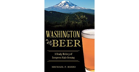Washington Beer : A Heady History of Evergreen State Brewing (Paperback) (Michael F. Rizzo) - image 1 of 1
