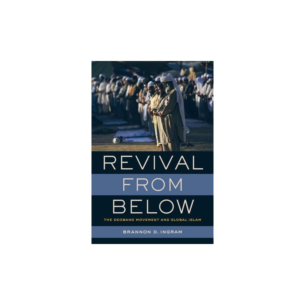 Revival from Below : The Deoband Movement and Global Islam - by Brannon D. Ingram (Paperback)