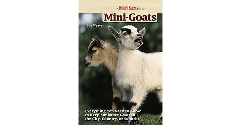 Mini-Goats : Everything You Need to Know to Keep Miniature Goats in the City, Country, or Suburbs - image 1 of 1