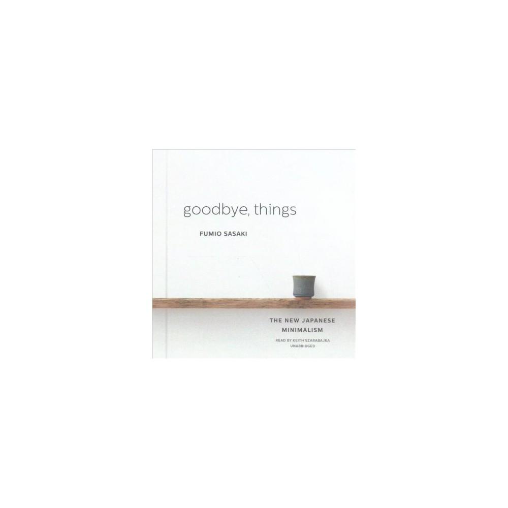 Goodbye, Things : The New Japanese Minimalism (Unabridged) (CD/Spoken Word) (Fumio Sasaki)
