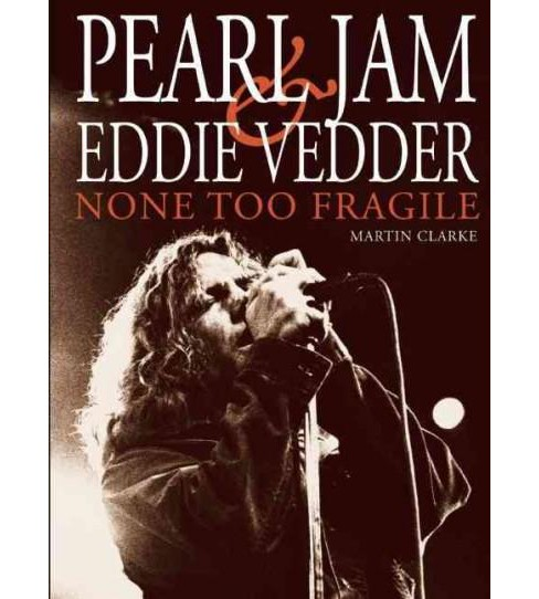 Pearl Jam and Eddie Vedder : None Too Fragile (Paperback) (Martin Clarke) - image 1 of 1