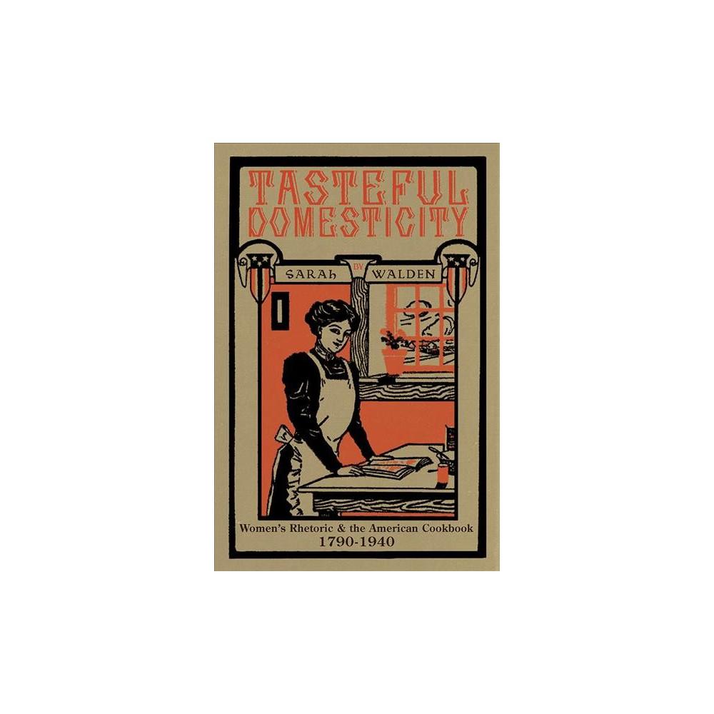 Tasteful Domesticity : Women's Rhetoric & the American Cookbook, 1790-1940 - by Sarah Walden (Paperback)