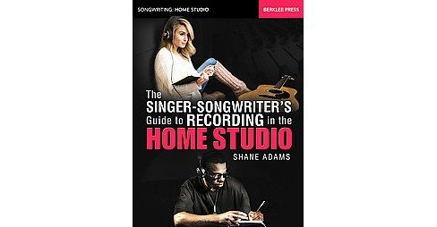 Singer-Songwriter's Guide to Recording in the Home Studio (Illustrated) (Paperback) (Shane Adams) - image 1 of 1