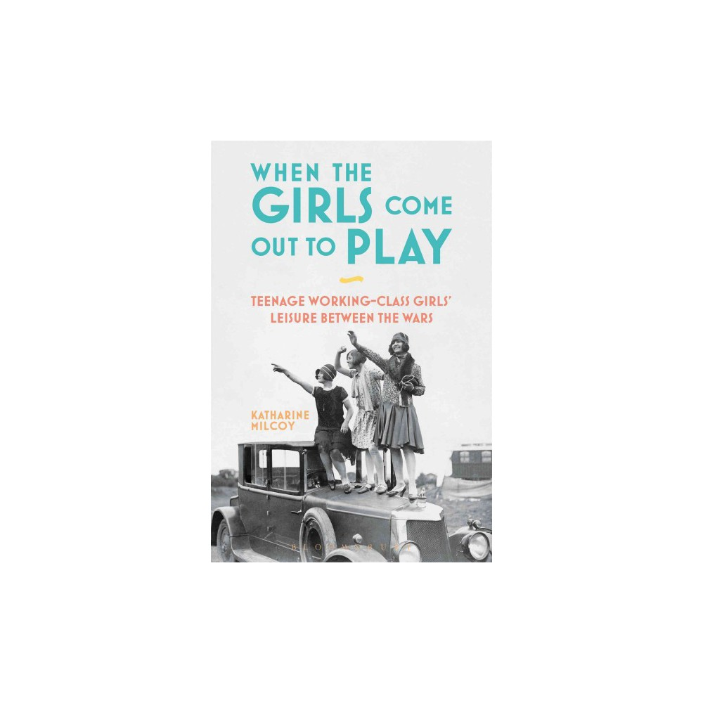 When the Girls Come Out to Play : Teenage Working-Class Girls' Leisure Between the Wars - (Paperback)