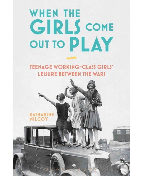 When the Girls Come Out to Play : Teenage Working-Class Girls' Leisure Between the Wars -  (Paperback) - image 1 of 1