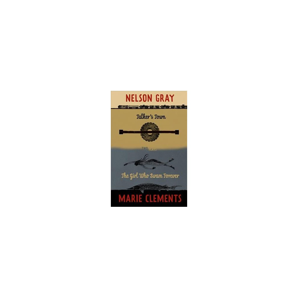 Talker's Town and the Girl Who Swam Forever : Two Plays - by Nelson Gray & Marie Clements (Paperback)
