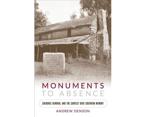 Monuments to Absence : Cherokee Removal and the Contest over Southern Memory (Paperback) (Andrew Denson) - image 1 of 1