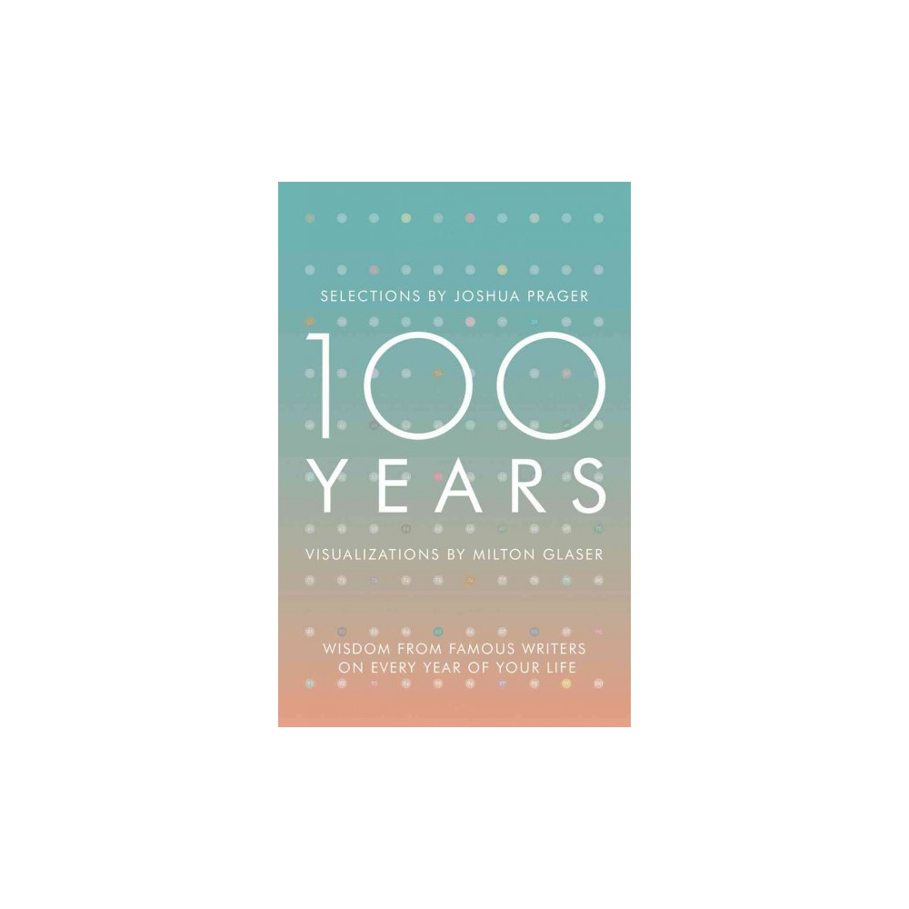 100 Years : Wisdom from Famous Writers on Every Year of Your Life, Visualizations by Milton Glaser