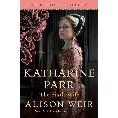 Katharine Parr, the Sixth Wife - (Six Tudor Queens) by  Alison Weir (Hardcover)
