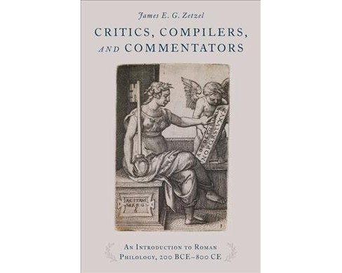 Critics, Compilers, and Commentators : An Introduction to Roman Philology, 200 BCE-800 CE -  (Hardcover) - image 1 of 1