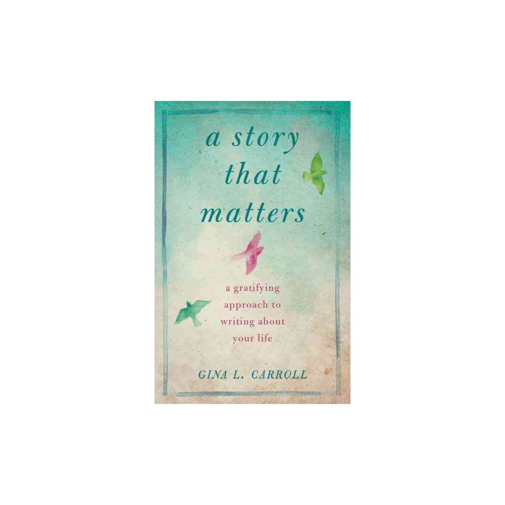 Story That Matters : Why Your Stories Are Important and How to Write Them (Paperback) (Gina L. Carroll)