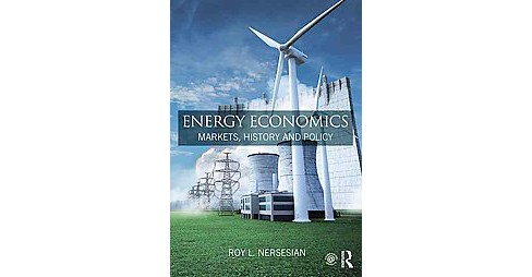 Energy Economics : Markets, History and Policy (Hardcover) (Roy L. Nersesian) - image 1 of 1