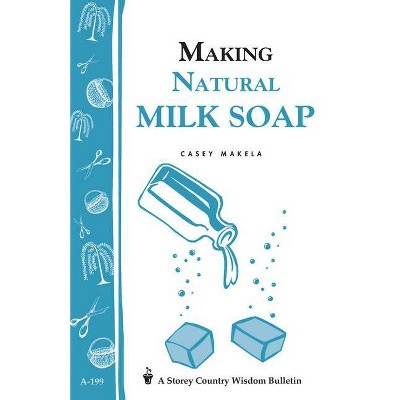 Making Natural Milk Soap - (Storey Country Wisdom Bulletin) by  Casey Makela (Paperback)