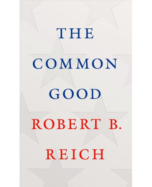 Common Good -  by Robert B. Reich (Hardcover) - image 1 of 1