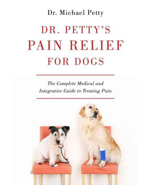 Dr. Petty's Pain Relief for Dogs : The Complete Medical and Integrative Guide to Treating Pain - image 1 of 1