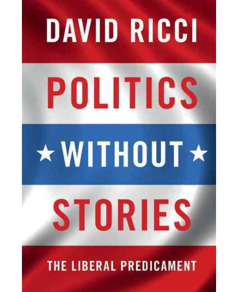 Politics Without Stories : The Liberal Predicament (Paperback) (David Ricci) - image 1 of 1
