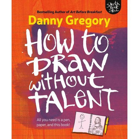 How to Draw Without Talent - by  Danny Gregory (Paperback) - image 1 of 1