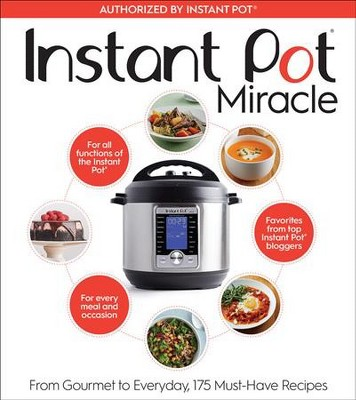 Instant Pot Miracle : From Gourmet to Everyday, 175 Must-Have Recipes