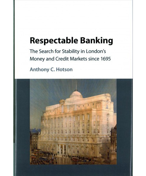 Respectable Banking : The Search for Stability in London's Money and Credit Markets Since 1695 - image 1 of 1