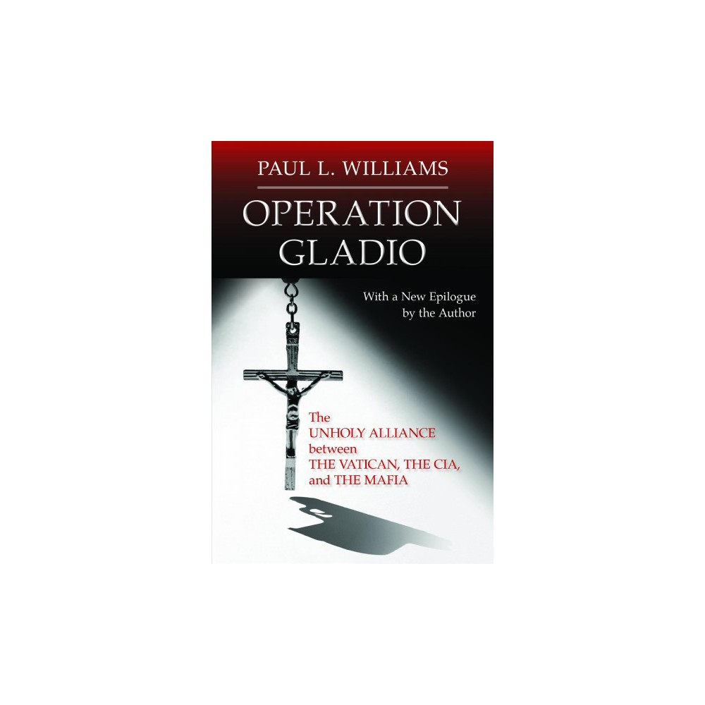 Operation Gladio : The Unholy Alliance Between the Vatican, the Cia, and the Mafia - (Paperback)