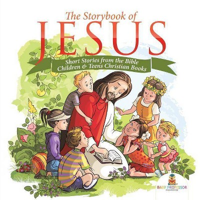 The Storybook of Jesus - Short Stories from the Bible Children & Teens Christian Books - by Baby Professor (Paperback)