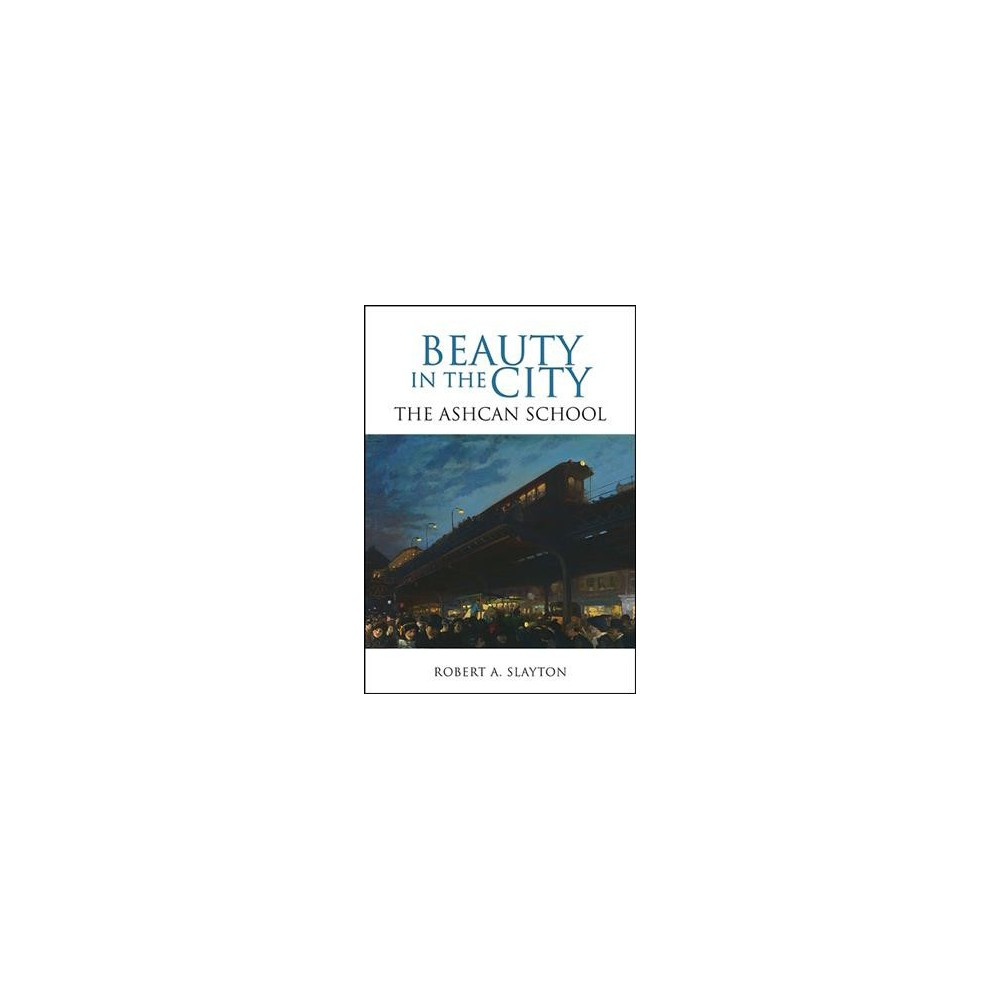 Beauty in the City : The Ashcan School - by Robert A. Slayton (Hardcover)