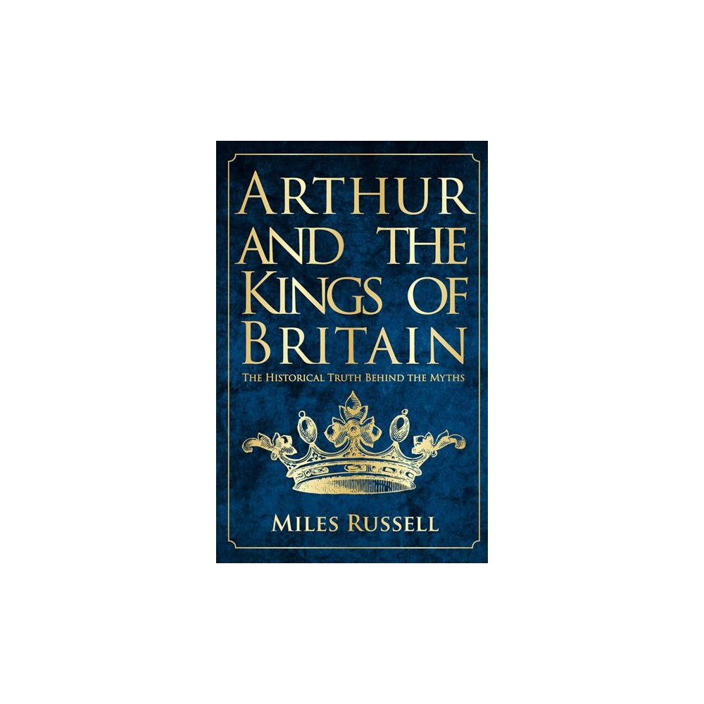 Arthur and the Kings of Britain : The Historical Truth Behind the Myths - Reprint by Miles Russell