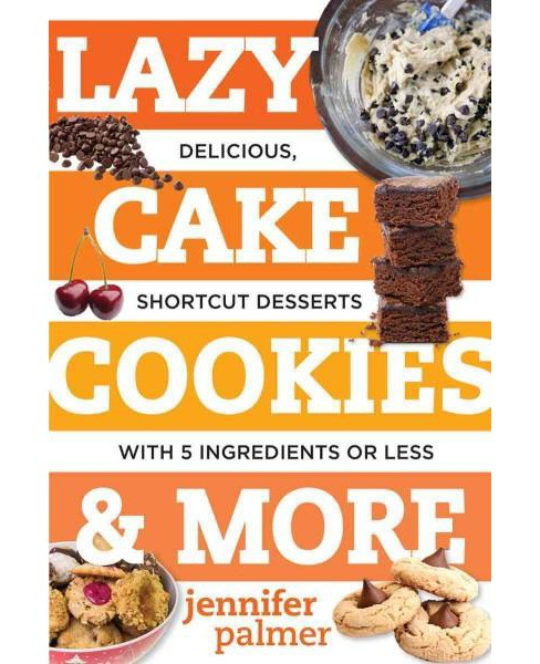 Lazy Cake Cookies & More : Delicious, Shortcut Desserts With 5 Ingredients or Less (Paperback) (Jennifer - image 1 of 1