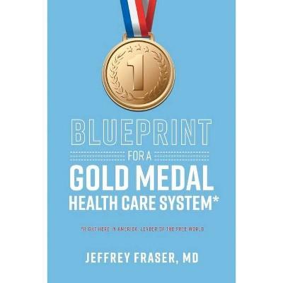 Blueprint for a Gold Medal Health Care System* - by  Jeffrey Fraser (Paperback)