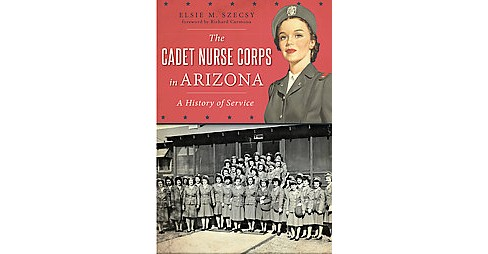 Cadet Nurse Corps in Arizona : A History of Service (Paperback) (Elsie M. Szecsy) - image 1 of 1