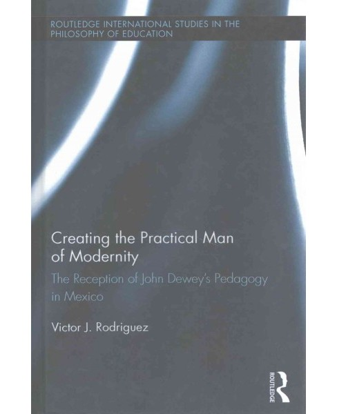 Creating the Practical Man of Modernity : The Reception of John Dewey's Pedagogy in Mexico - image 1 of 1
