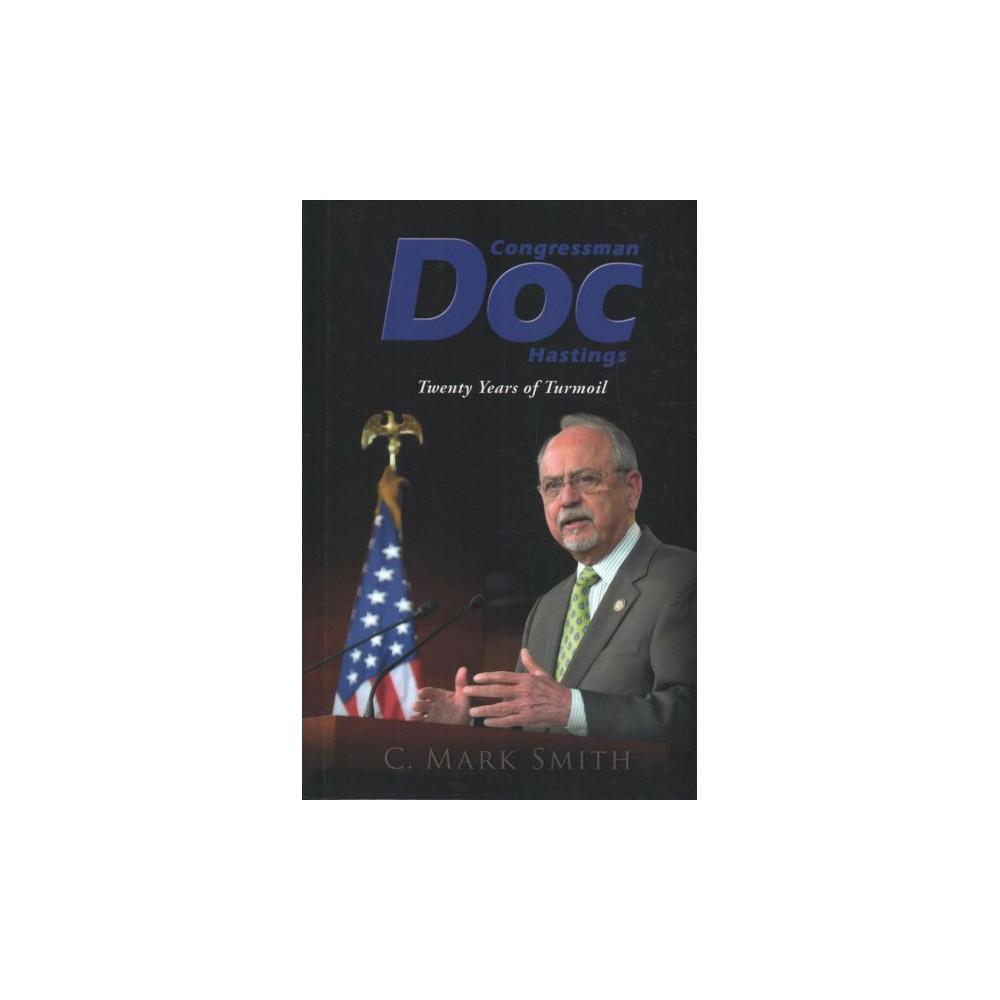 Congressman Doc Hastings : Twenty Years of Turmoil - by C. Mark Smith (Hardcover)